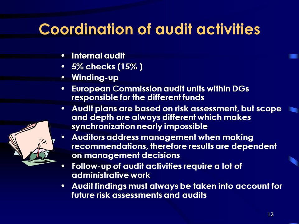 12 Coordination of audit activities Internal audit 5% checks (15% ) Winding-up European Commission audit units within DGs responsible for the different funds Audit plans are based on risk assessment, but scope and depth are always different which makes synchronization nearly impossible Auditors address management when making recommendations, therefore results are dependent on management decisions Follow-up of audit activities require a lot of administrative work Audit findings must always be taken into account for future risk assessments and audits