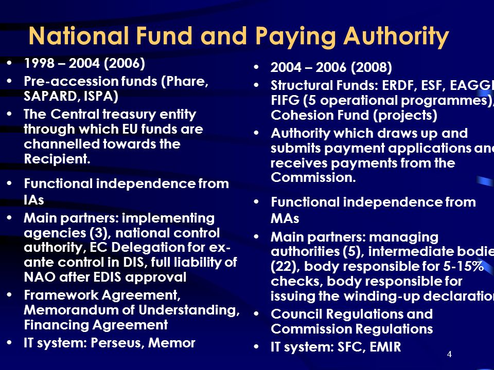 4 National Fund and Paying Authority 1998 – 2004 (2006) Pre-accession funds (Phare, SAPARD, ISPA) The Central treasury entity through which EU funds are channelled towards the Recipient.
