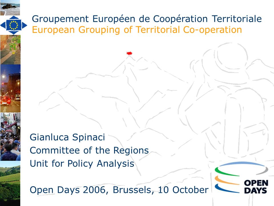 Groupement Européen de Coopération Territoriale European Grouping of Territorial Co-operation Gianluca Spinaci Committee of the Regions Unit for Policy Analysis Open Days 2006, Brussels, 10 October
