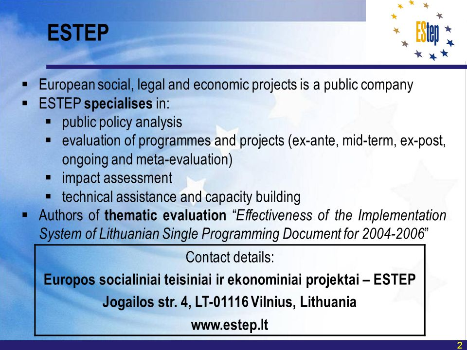 2 European social, legal and economic projects is a public company ESTEP specialises in: public policy analysis evaluation of programmes and projects (ex-ante, mid-term, ex-post, ongoing and meta-evaluation) impact assessment technical assistance and capacity building Authors of thematic evaluation Effectiveness of the Implementation System of Lithuanian Single Programming Document for ESTEP Contact details: Europos socialiniai teisiniai ir ekonominiai projektai – ESTEP Jogailos str.