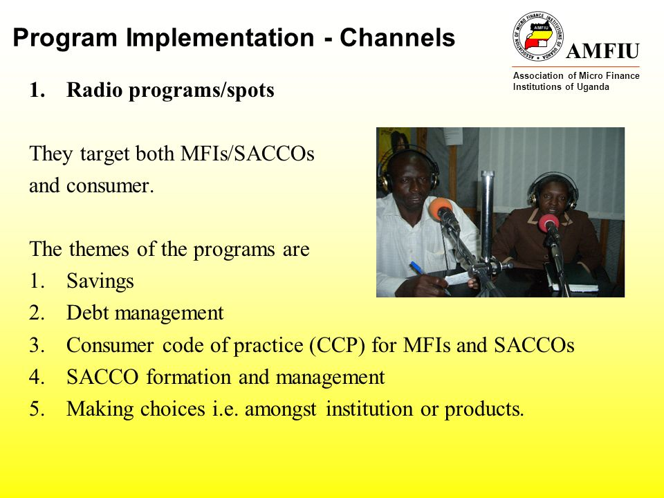 AMFIU Association of Micro Finance Institutions of Uganda Program Implementation - Channels 1.Radio programs/spots They target both MFIs/SACCOs and consumer.