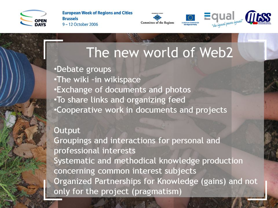 The new world of Web2 Debate groups The wiki –in wikispace Exchange of documents and photos To share links and organizing feed Cooperative work in documents and projects Output Groupings and interactions for personal and professional interests Systematic and methodical knowledge production concerning common interest subjects Organized Partnerships for Knowledge (gains) and not only for the project (pragmatism)