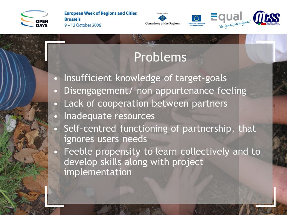 Problems Insufficient knowledge of target-goals Disengagement/ non appurtenance feeling Lack of cooperation between partners Inadequate resources Self-centred functioning of partnership, that ignores users needs Feeble propensity to learn collectively and to develop skills along with project implementation