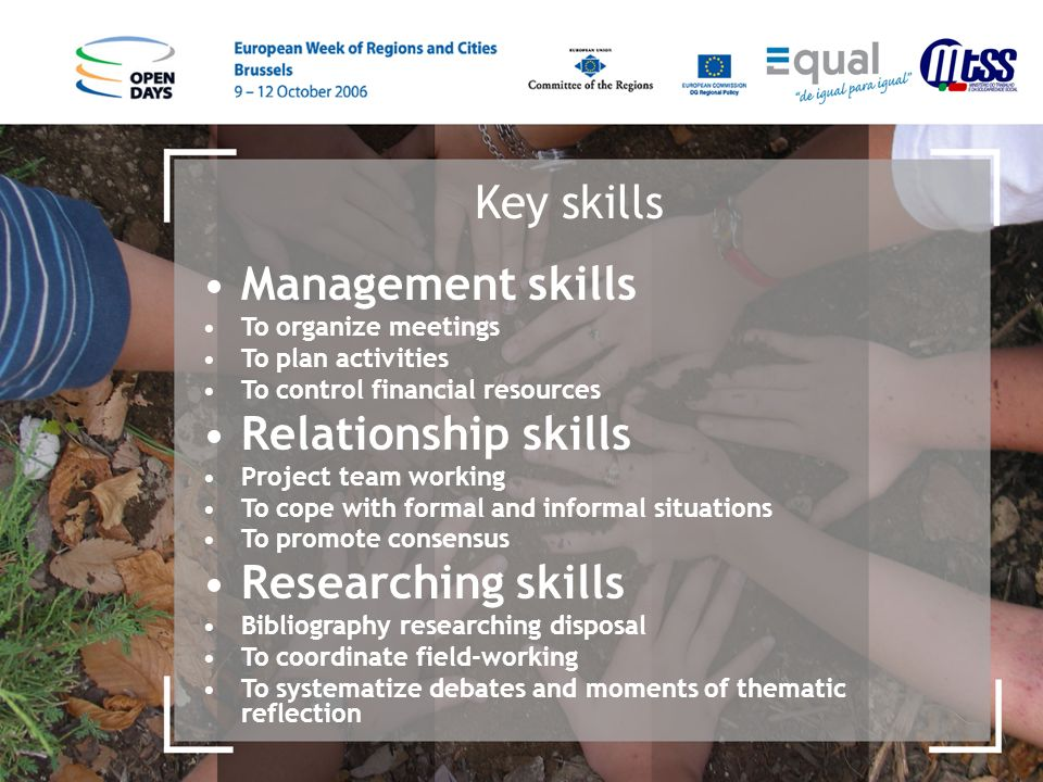 Key skills Management skills To organize meetings To plan activities To control financial resources Relationship skills Project team working To cope w