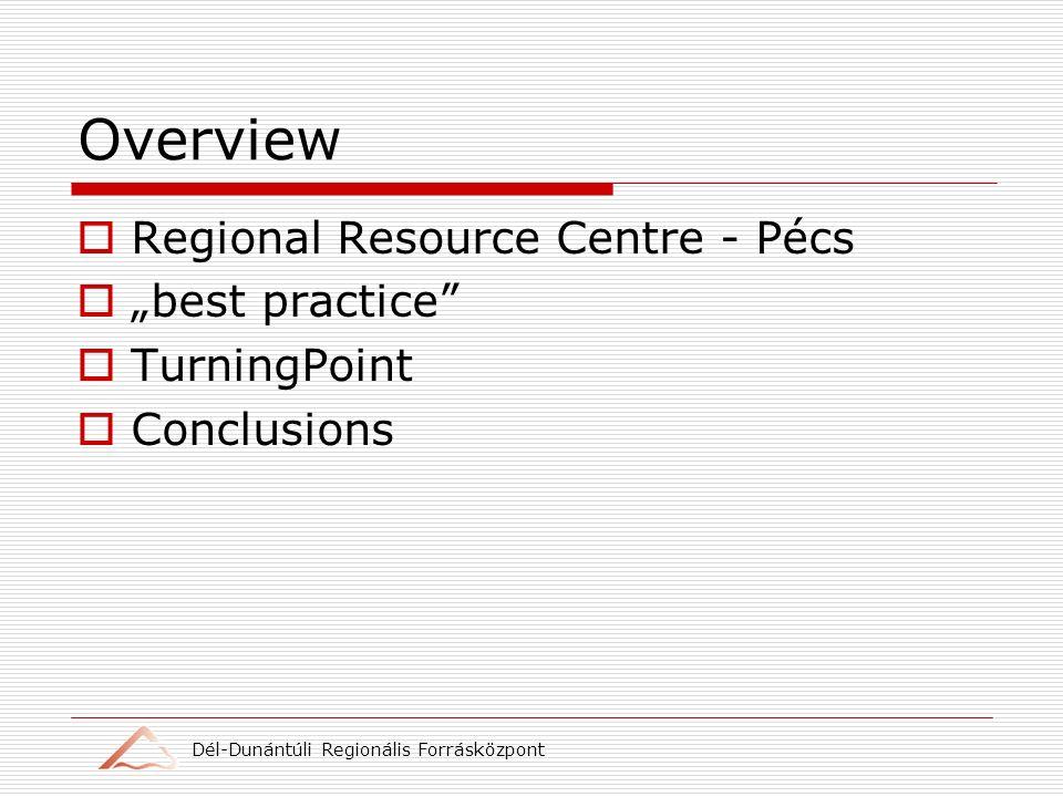 Dél-Dunántúli Regionális Forrásközpont Overview Regional Resource Centre - Pécs best practice TurningPoint Conclusions