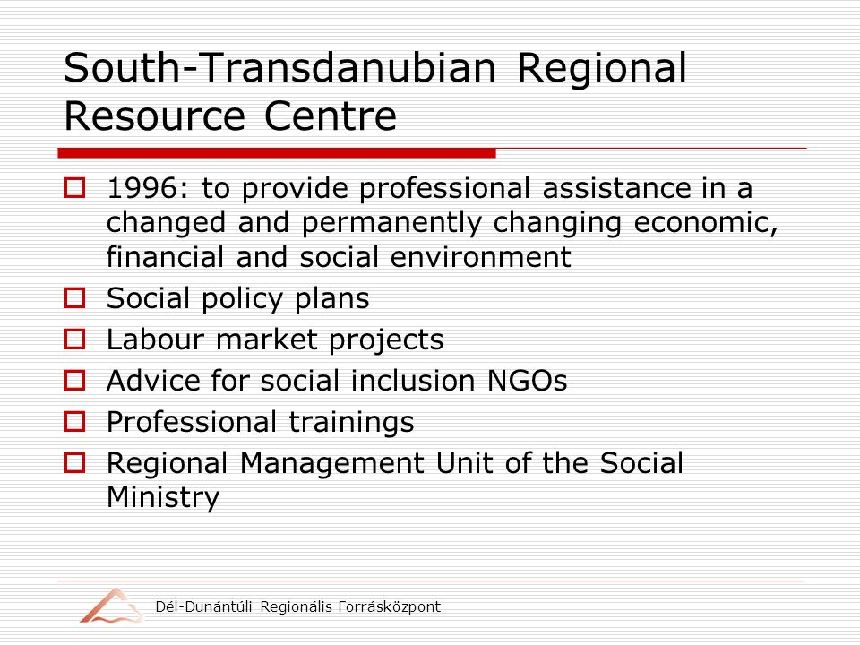 Dél-Dunántúli Regionális Forrásközpont South-Transdanubian Regional Resource Centre 1996: to provide professional assistance in a changed and permanently changing economic, financial and social environment Social policy plans Labour market projects Advice for social inclusion NGOs Professional trainings Regional Management Unit of the Social Ministry