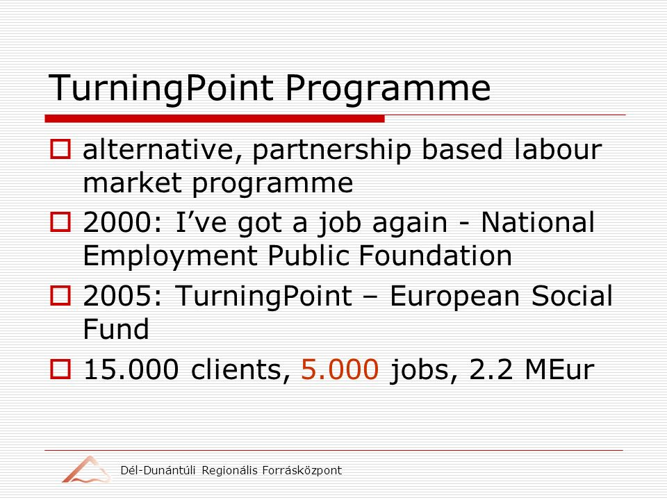 Dél-Dunántúli Regionális Forrásközpont TurningPoint Programme alternative, partnership based labour market programme 2000: Ive got a job again - National Employment Public Foundation 2005: TurningPoint – European Social Fund 15.000 clients, 5.000 jobs, 2.2 MEur