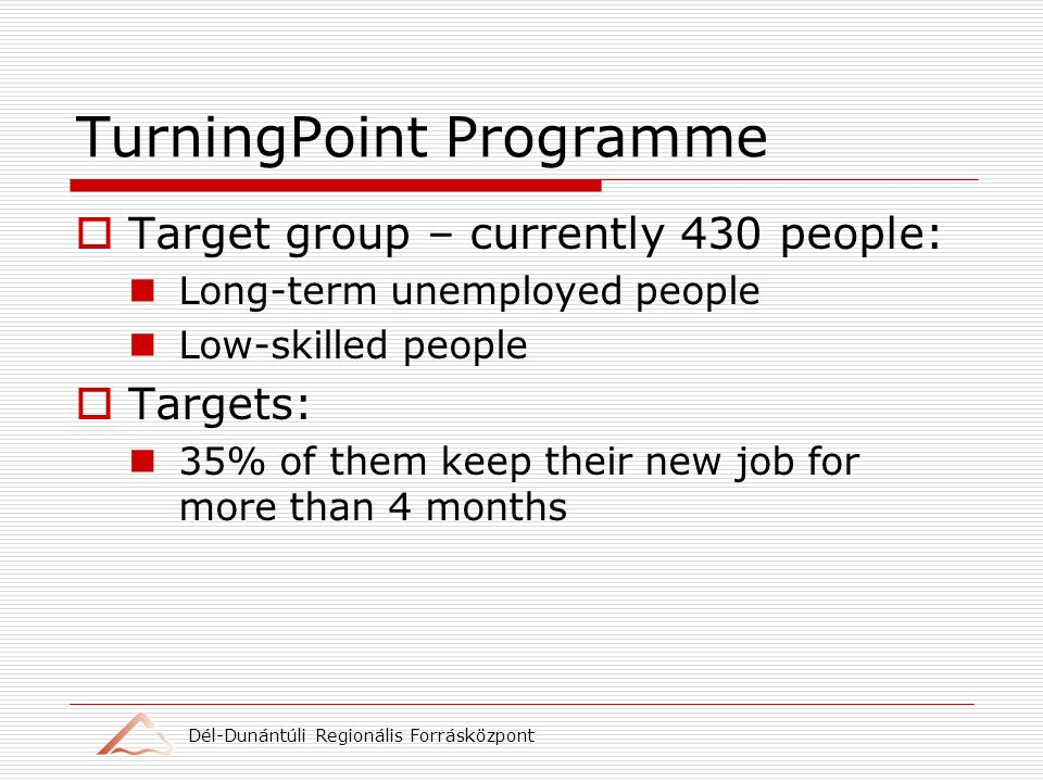 Dél-Dunántúli Regionális Forrásközpont TurningPoint Programme Target group – currently 430 people: Long-term unemployed people Low-skilled people Targets: 35% of them keep their new job for more than 4 months