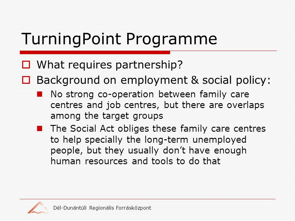 Dél-Dunántúli Regionális Forrásközpont TurningPoint Programme What requires partnership? Background on employment & social policy: No strong co-operat