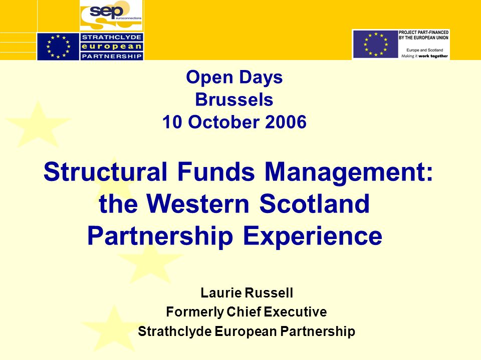 Open Days Brussels 10 October 2006 Structural Funds Management: the Western Scotland Partnership Experience Laurie Russell Formerly Chief Executive Strathclyde European Partnership