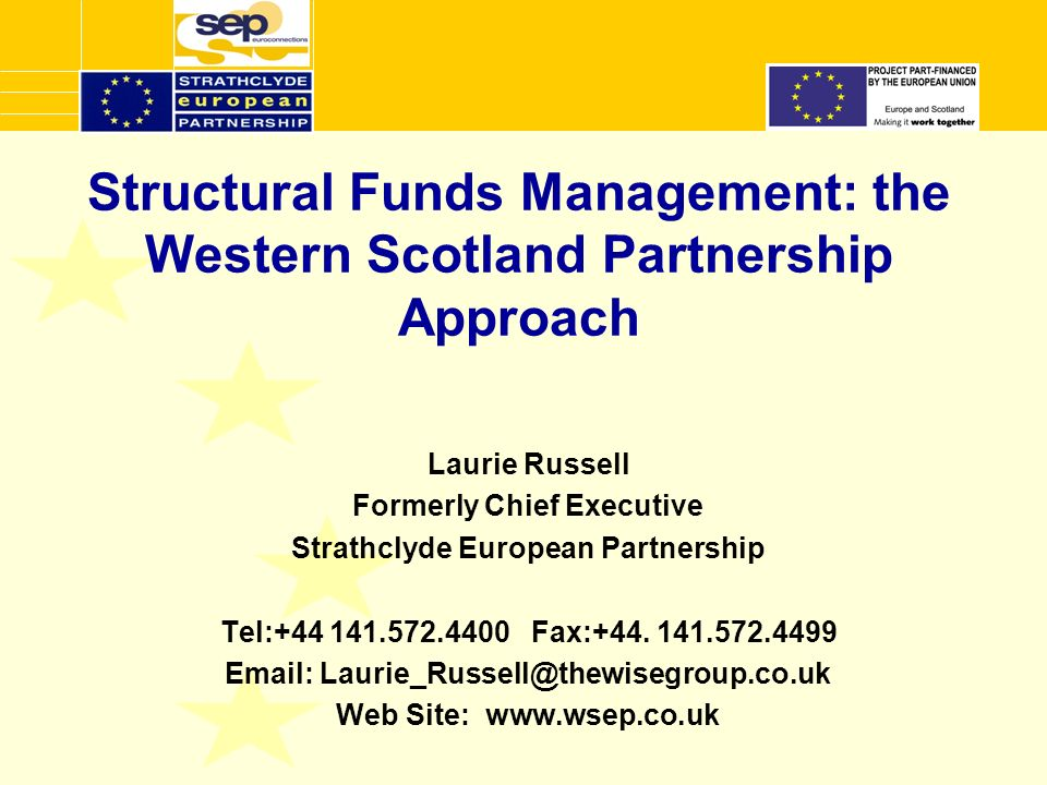 Structural Funds Management: the Western Scotland Partnership Approach Laurie Russell Formerly Chief Executive Strathclyde European Partnership Tel: Fax:+44.