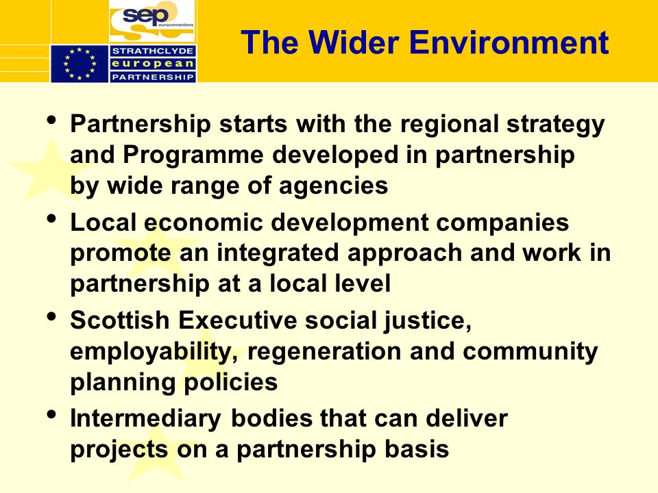 The Wider Environment Partnership starts with the regional strategy and Programme developed in partnership by wide range of agencies Local economic development companies promote an integrated approach and work in partnership at a local level Scottish Executive social justice, employability, regeneration and community planning policies Intermediary bodies that can deliver projects on a partnership basis