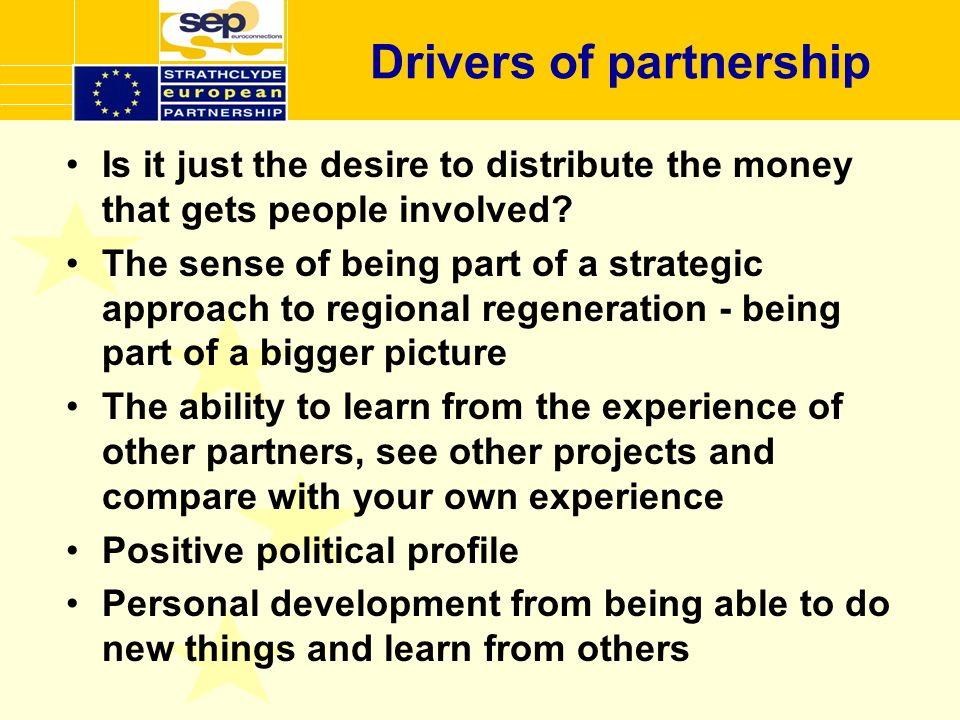 Drivers of partnership Is it just the desire to distribute the money that gets people involved? The sense of being part of a strategic approach to reg