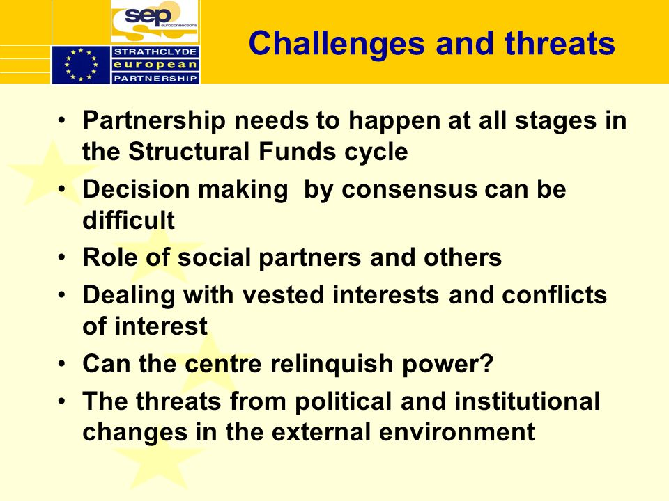 Challenges and threats Partnership needs to happen at all stages in the Structural Funds cycle Decision making by consensus can be difficult Role of social partners and others Dealing with vested interests and conflicts of interest Can the centre relinquish power.