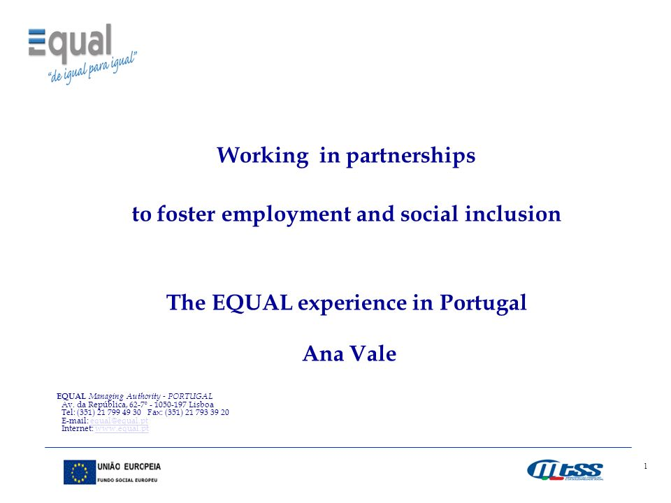 1 Working in partnerships to foster employment and social inclusion The EQUAL experience in Portugal Ana Vale EQUAL Managing Authority - PORTUGAL Av.