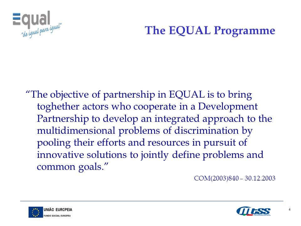 4 The EQUAL Programme The objective of partnership in EQUAL is to bring toghether actors who cooperate in a Development Partnership to develop an integrated approach to the multidimensional problems of discrimination by pooling their efforts and resources in pursuit of innovative solutions to jointly define problems and common goals.