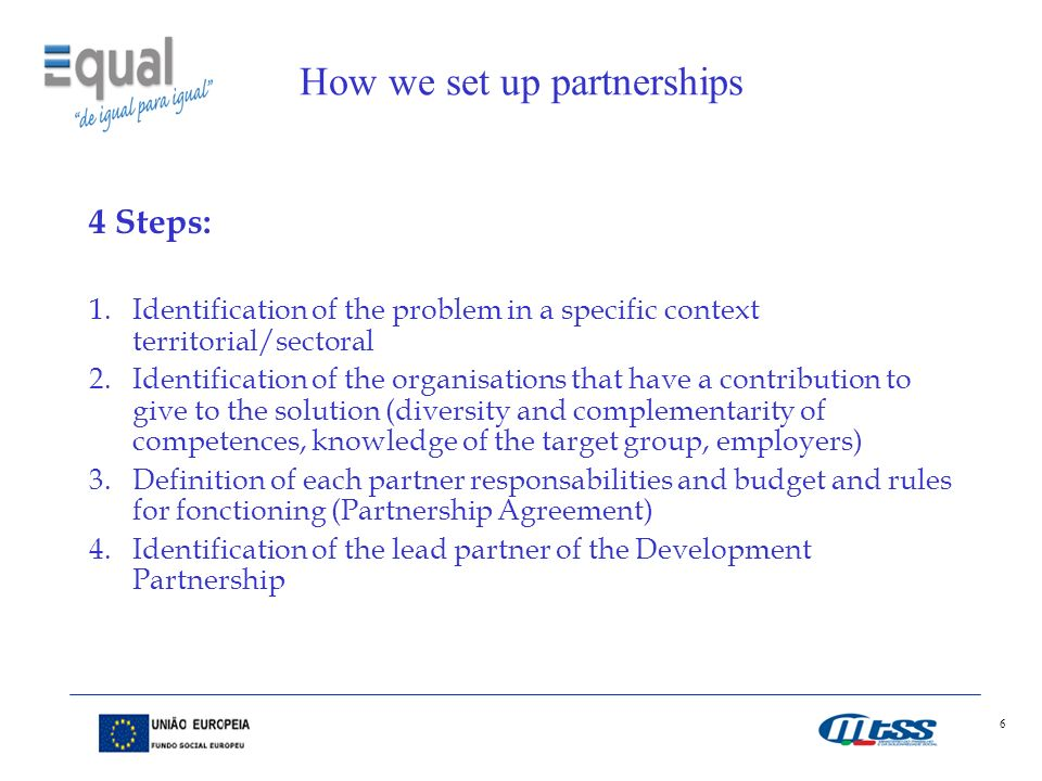 6 How we set up partnerships 4 Steps: 1.Identification of the problem in a specific context territorial/sectoral 2.Identification of the organisations that have a contribution to give to the solution (diversity and complementarity of competences, knowledge of the target group, employers) 3.Definition of each partner responsabilities and budget and rules for fonctioning (Partnership Agreement) 4.Identification of the lead partner of the Development Partnership
