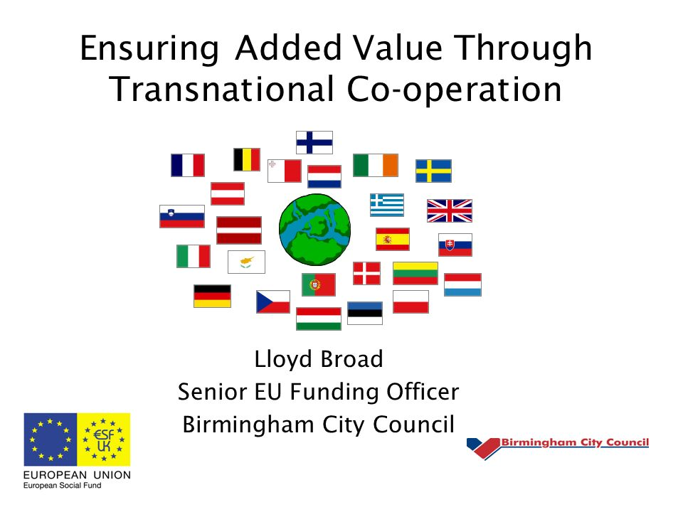 Ensuring Added Value Through Transnational Co-operation Lloyd Broad Senior EU Funding Officer Birmingham City Council