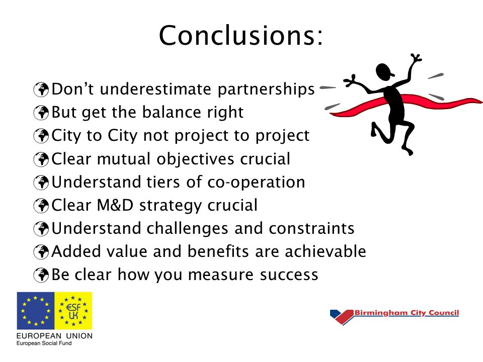 Conclusions: Dont underestimate partnerships But get the balance right City to City not project to project Clear mutual objectives crucial Understand tiers of co-operation Clear M&D strategy crucial Understand challenges and constraints Added value and benefits are achievable Be clear how you measure success