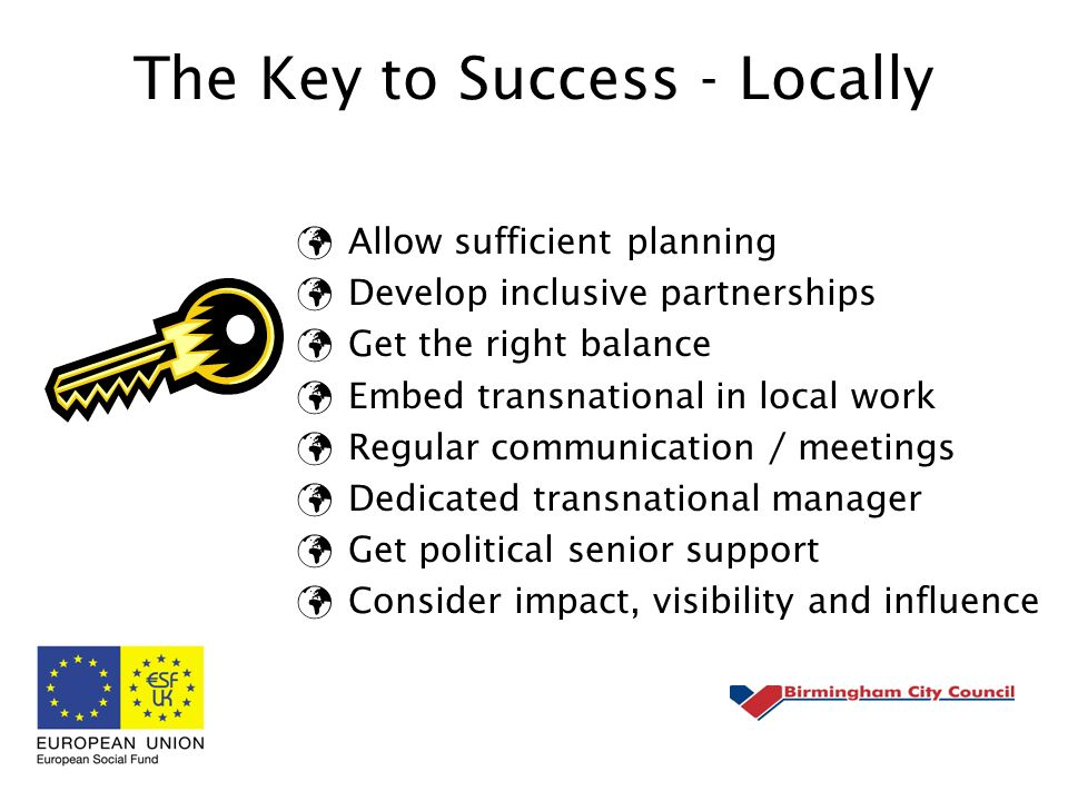 The Key to Success - Locally Allow sufficient planning Develop inclusive partnerships Get the right balance Embed transnational in local work Regular communication / meetings Dedicated transnational manager Get political senior support Consider impact, visibility and influence