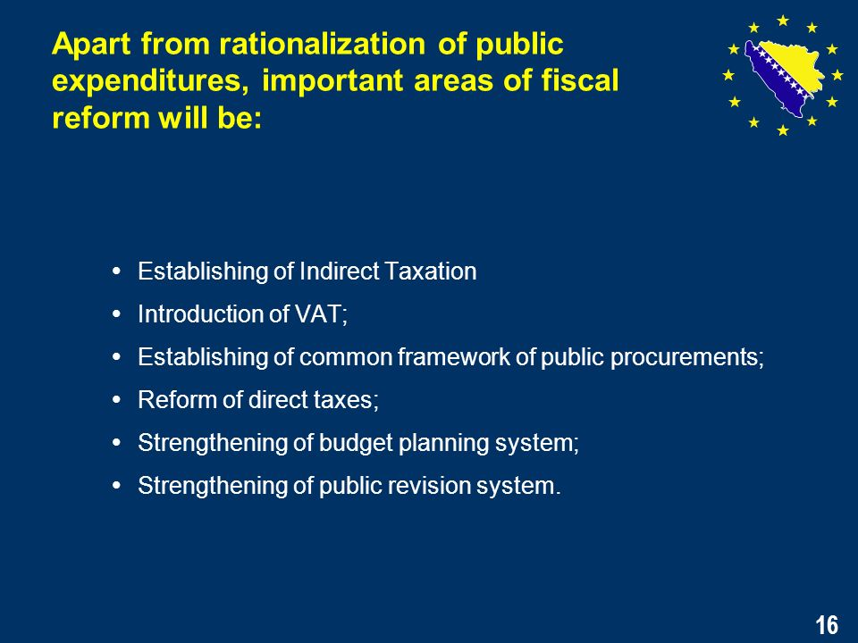 16 Establishing of Indirect Taxation Introduction of VAT; Establishing of common framework of public procurements; Reform of direct taxes; Strengthening of budget planning system; Strengthening of public revision system.
