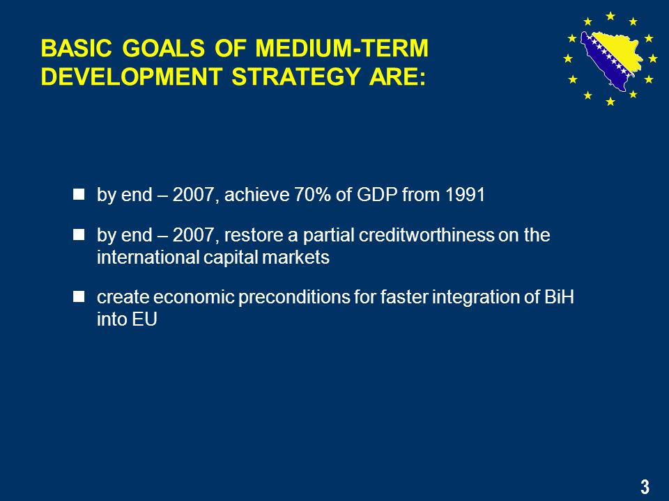 3 by end – 2007, achieve 70% of GDP from 1991 by end – 2007, restore a partial creditworthiness on the international capital markets create economic preconditions for faster integration of BiH into EU BASIC GOALS OF MEDIUM-TERM DEVELOPMENT STRATEGY ARE: 3