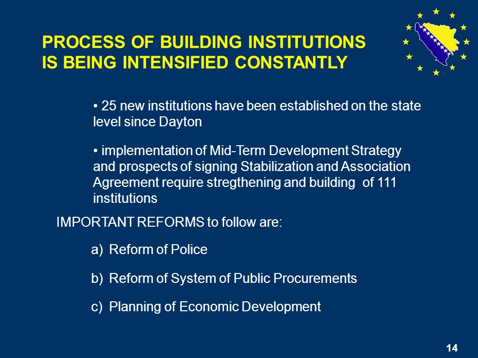 14 PROCESS OF BUILDING INSTITUTIONS IS BEING INTENSIFIED CONSTANTLY 25 new institutions have been established on the state level since Dayton implementation of Mid-Term Development Strategy and prospects of signing Stabilization and Association Agreement require stregthening and building of 111 institutions a)Reform of Police b)Reform of System of Public Procurements c)Planning of Economic Development IMPORTANT REFORMS to follow are: