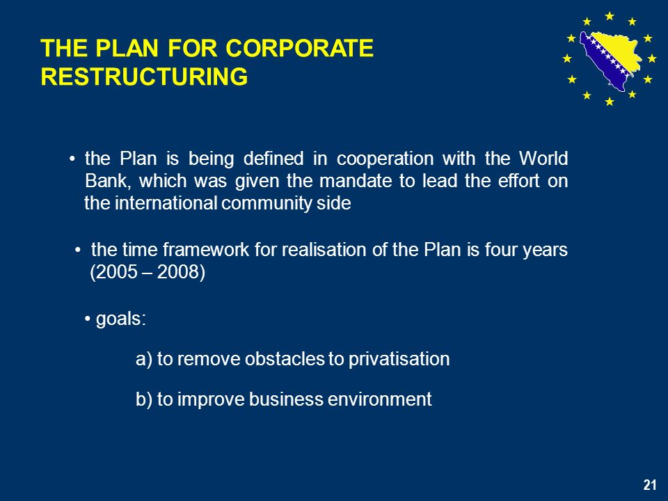21 the Plan is being defined in cooperation with the World Bank, which was given the mandate to lead the effort on the international community side the time framework for realisation of the Plan is four years (2005 – 2008) goals: a) to remove obstacles to privatisation b) to improve business environment THE PLAN FOR CORPORATE RESTRUCTURING 21