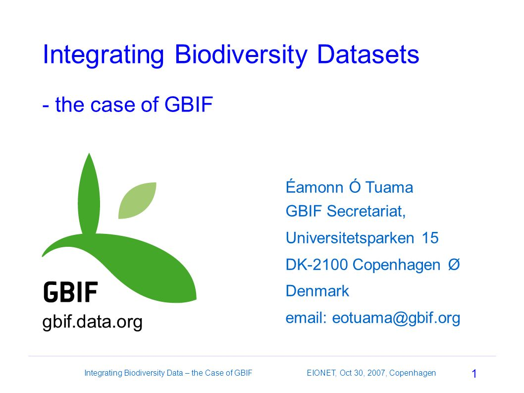 1 Integrating Biodiversity Data – the Case of GBIF EIONET, Oct 30, 2007, Copenhagen Integrating Biodiversity Datasets - the case of GBIF Éamonn Ó Tuama GBIF Secretariat, Universitetsparken 15 DK-2100 Copenhagen Ø Denmark email: eotuama@gbif.org gbif.data.org