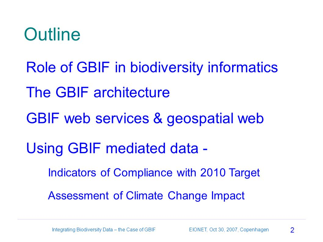 2 Integrating Biodiversity Data – the Case of GBIF EIONET, Oct 30, 2007, Copenhagen Outline Role of GBIF in biodiversity informatics GBIF web services & geospatial web The GBIF architecture Using GBIF mediated data - Assessment of Climate Change Impact Indicators of Compliance with 2010 Target