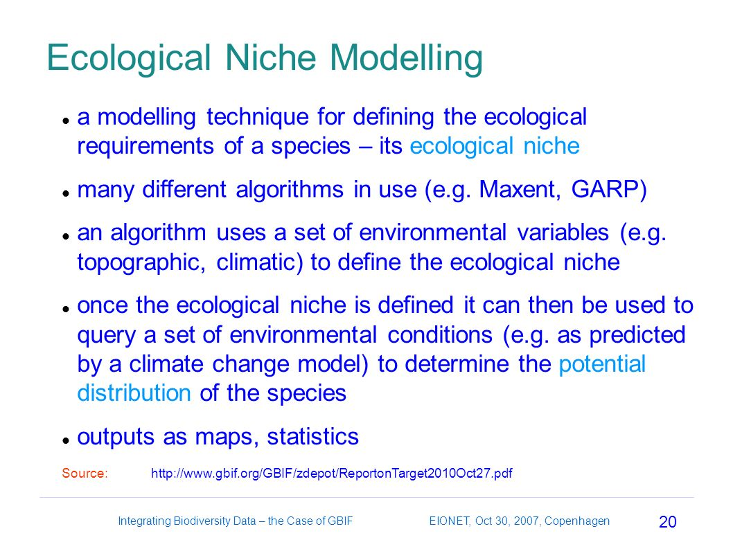 20 Integrating Biodiversity Data – the Case of GBIF EIONET, Oct 30, 2007, Copenhagen Ecological Niche Modelling a modelling technique for defining the ecological requirements of a species – its ecological niche many different algorithms in use (e.g.