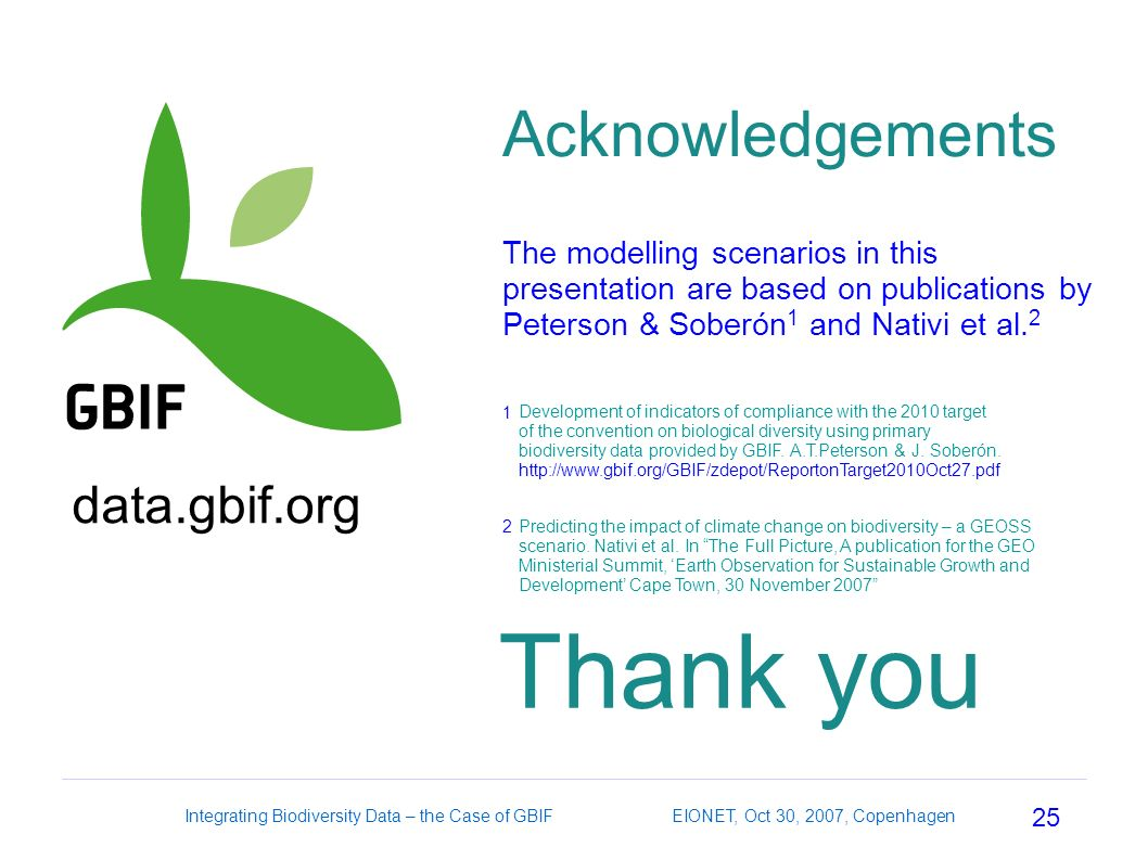 25 Integrating Biodiversity Data – the Case of GBIF EIONET, Oct 30, 2007, Copenhagen Acknowledgements The modelling scenarios in this presentation are based on publications by Peterson & Soberón 1 and Nativi et al.
