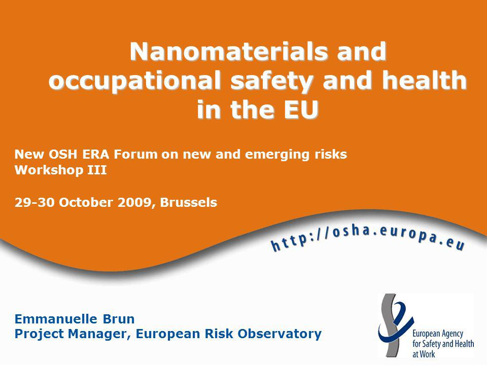 Nanomaterials and occupational safety and health in the EU New OSH ERA Forum on new and emerging risks Workshop III 29-30 October 2009, Brussels Emman