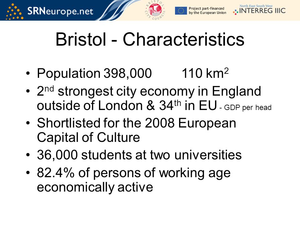 Bristol - Characteristics Population 398, km 2 2 nd strongest city economy in England outside of London & 34 th in EU - GDP per head Shortlisted for the 2008 European Capital of Culture 36,000 students at two universities 82.4% of persons of working age economically active