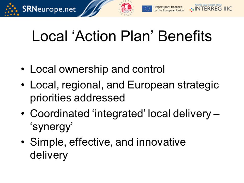 Local ownership and control Local, regional, and European strategic priorities addressed Coordinated integrated local delivery – synergy Simple, effective, and innovative delivery Local Action Plan Benefits