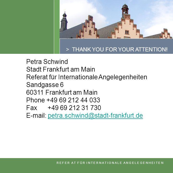 > THANK YOU FOR YOUR ATTENTION! Petra Schwind Stadt Frankfurt am Main Referat für Internationale Angelegenheiten Sandgasse 6 60311 Frankfurt am Main P