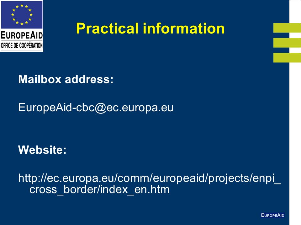 Practical information Mailbox address: EuropeAid-cbc@ec.europa.eu Website: http://ec.europa.eu/comm/europeaid/projects/enpi_ cross_border/index_en.htm