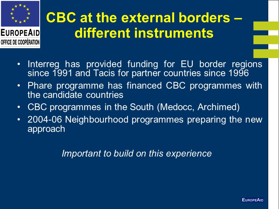 CBC at the external borders – different instruments Interreg has provided funding for EU border regions since 1991 and Tacis for partner countries since 1996 Phare programme has financed CBC programmes with the candidate countries CBC programmes in the South (Medocc, Archimed) 2004-06 Neighbourhood programmes preparing the new approach Important to build on this experience