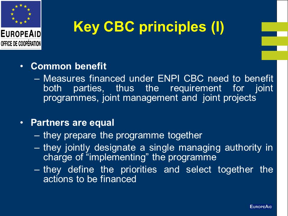 Key CBC principles (I) Common benefit –Measures financed under ENPI CBC need to benefit both parties, thus the requirement for joint programmes, joint management and joint projects Partners are equal –they prepare the programme together –they jointly designate a single managing authority in charge of implementing the programme –they define the priorities and select together the actions to be financed