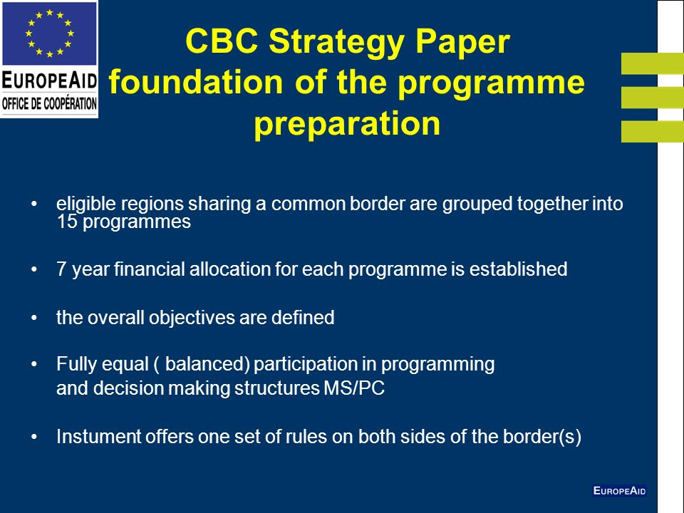 CBC Strategy Paper foundation of the programme preparation eligible regions sharing a common border are grouped together into 15 programmes 7 year financial allocation for each programme is established the overall objectives are defined Fully equal ( balanced) participation in programming and decision making structures MS/PC Instument offers one set of rules on both sides of the border(s)