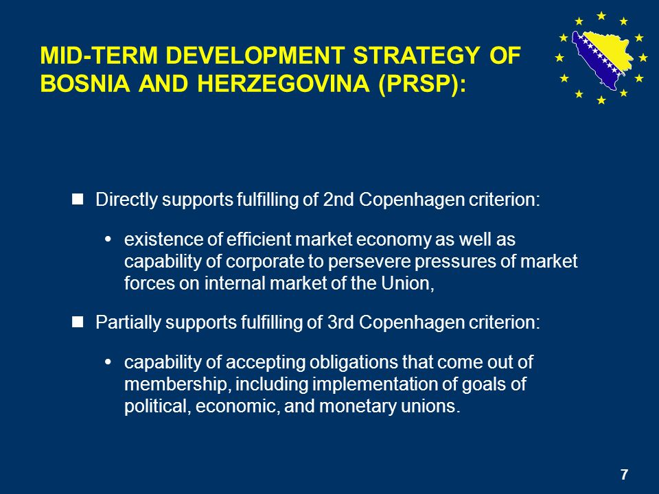 7 Directly supports fulfilling of 2nd Copenhagen criterion: existence of efficient market economy as well as capability of corporate to persevere pressures of market forces on internal market of the Union, Partially supports fulfilling of 3rd Copenhagen criterion: capability of accepting obligations that come out of membership, including implementation of goals of political, economic, and monetary unions.