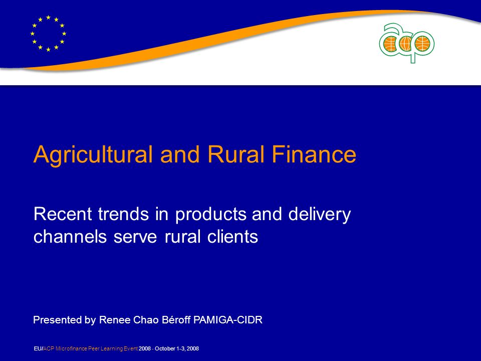 EU/ACP Microfinance Peer Learning Event October 1-3, 2008 Agricultural and Rural Finance Recent trends in products and delivery channels serve rural clients Presented by Renee Chao Béroff PAMIGA-CIDR