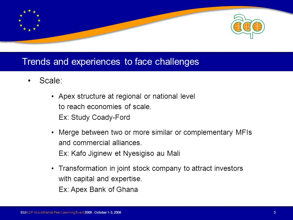 EU/ACP Microfinance Peer Learning Event October 1-3, Trends and experiences to face challenges Scale: Apex structure at regional or national level to reach economies of scale.