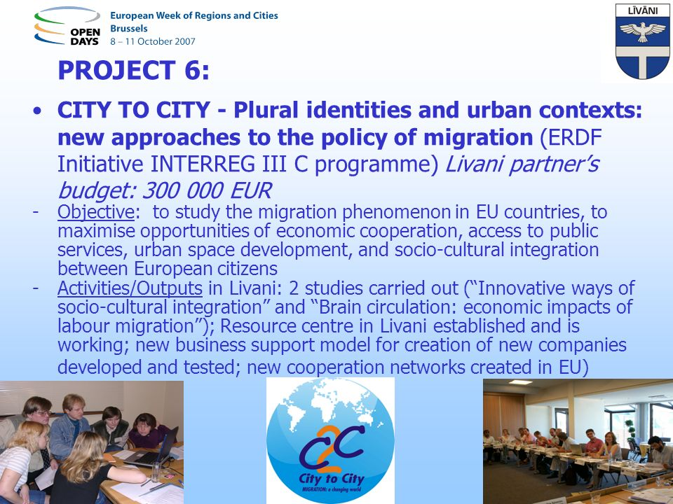 PROJECT 6: CITY TO CITY - Plural identities and urban contexts: new approaches to the policy of migration (ERDF Initiative INTERREG III C programme) Livani partners budget: 300 000 EUR -Objective: to study the migration phenomenon in EU countries, to maximise opportunities of economic cooperation, access to public services, urban space development, and socio-cultural integration between European citizens -Activities/Outputs in Livani: 2 studies carried out (Innovative ways of socio-cultural integration and Brain circulation: economic impacts of labour migration); Resource centre in Livani established and is working; new business support model for creation of new companies developed and tested; new cooperation networks created in EU)