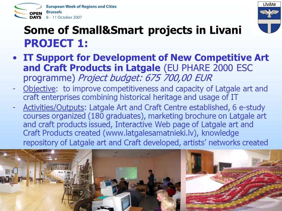 PROJECT 2: Implementing Sustainable Strategies for Livani District Economic Development (EU PHARE 2001 CBC programme in Baltic Sea region) Project budget: 182 433 EUR -Objective: to contribute to creation of a business-friendly environment and increase competitiveness of young businessmen in Livani district, in order to facilitate sustainable economic growth of the district -Activities/Outputs: EKD modelling seminar for preparation of Feasibility study for Livani business incubator; e-study courses (Technical Communications, Business Planning for Open Market, IT for Beginners, IT for users, Innovations Management, English) - (180 graduates); Business Knowledge Repository; International BSR conference Sustainable Economic Development organized, Brochure and CD business card on Livani District created