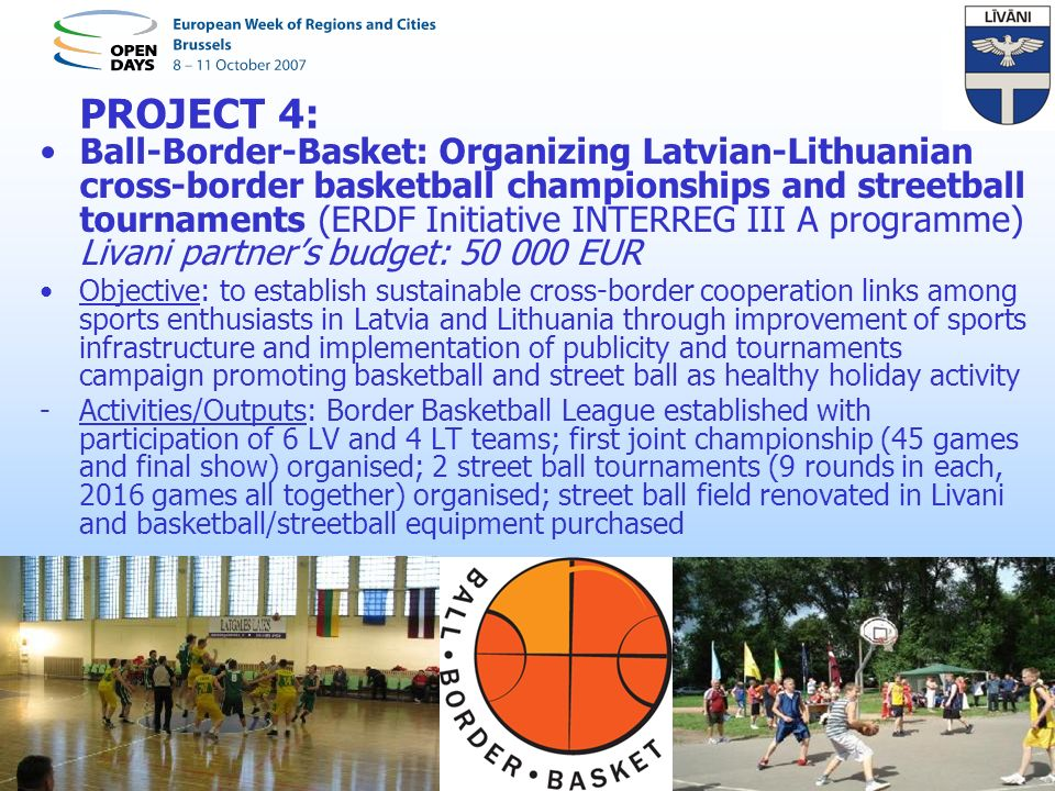 PROJECT 4: Ball-Border-Basket: Organizing Latvian-Lithuanian cross-border basketball championships and streetball tournaments (ERDF Initiative INTERREG III A programme) Livani partners budget: 50 000 EUR Objective: to establish sustainable cross-border cooperation links among sports enthusiasts in Latvia and Lithuania through improvement of sports infrastructure and implementation of publicity and tournaments campaign promoting basketball and street ball as healthy holiday activity -Activities/Outputs: Border Basketball League established with participation of 6 LV and 4 LT teams; first joint championship (45 games and final show) organised; 2 street ball tournaments (9 rounds in each, 2016 games all together) organised; street ball field renovated in Livani and basketball/streetball equipment purchased