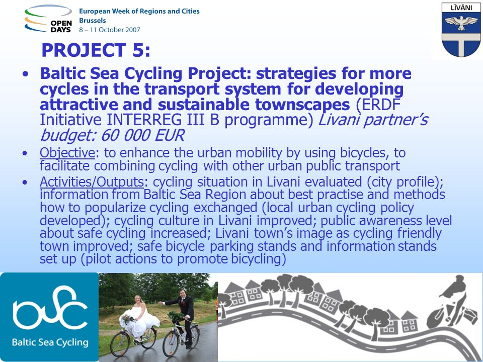 PROJECT 5: Baltic Sea Cycling Project: strategies for more cycles in the transport system for developing attractive and sustainable townscapes (ERDF Initiative INTERREG III B programme) Livani partners budget: 60 000 EUR Objective: to enhance the urban mobility by using bicycles, to facilitate combining cycling with other urban public transport Activities/Outputs: cycling situation in Livani evaluated (city profile); information from Baltic Sea Region about best practise and methods how to popularize cycling exchanged (local urban cycling policy developed); cycling culture in Livani improved; public awareness level about safe cycling increased; Livani towns image as cycling friendly town improved; safe bicycle parking stands and information stands set up (pilot actions to promote bicycling)