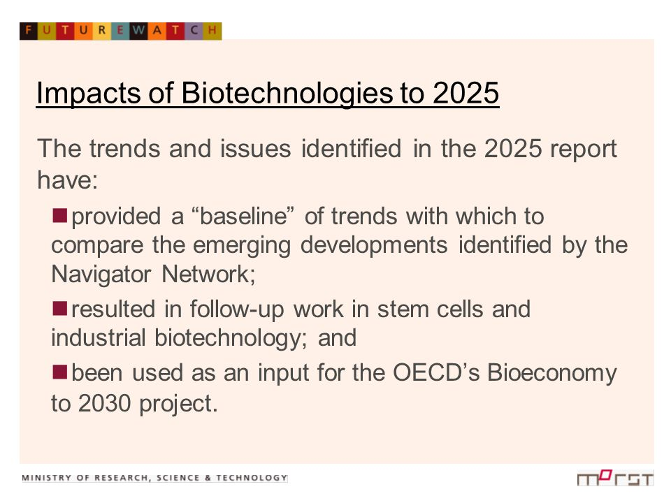 Impacts of Biotechnologies to 2025 The trends and issues identified in the 2025 report have: provided a baseline of trends with which to compare the e