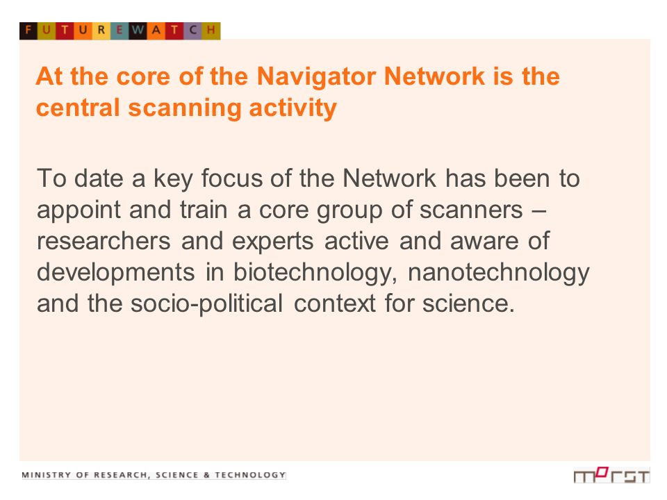 At the core of the Navigator Network is the central scanning activity To date a key focus of the Network has been to appoint and train a core group of scanners – researchers and experts active and aware of developments in biotechnology, nanotechnology and the socio-political context for science.