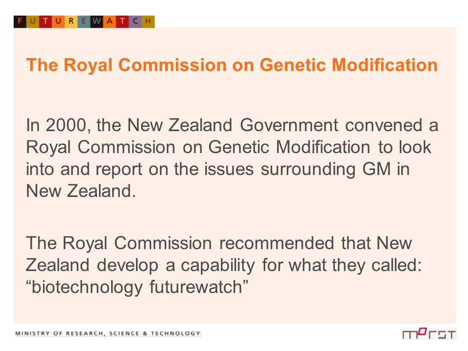 The Royal Commission on Genetic Modification In 2000, the New Zealand Government convened a Royal Commission on Genetic Modification to look into and